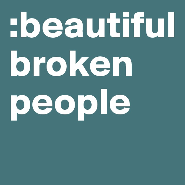 :beautiful  broken people