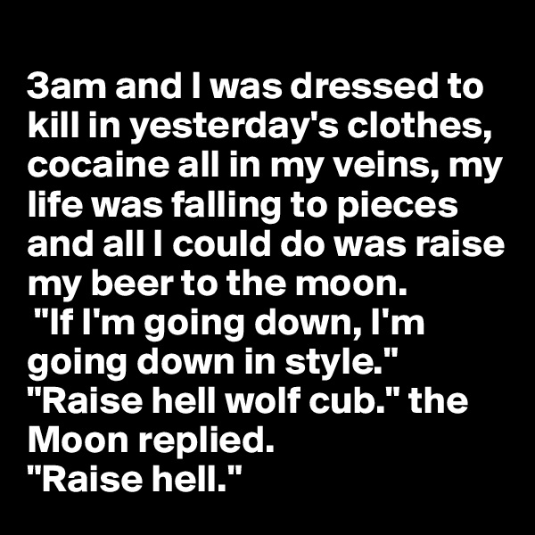 "3am and I was dressed to kill in yesterday's clothes, cocaine all in my veins, my life was falling to pieces and all I could do was raise my beer to the moon.  ""If I'm going down, I'm going down in style.""  ""Raise hell wolf cub."" the Moon replied. ""Raise hell."""