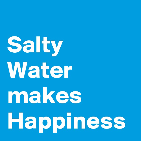Salty Water makes Happiness