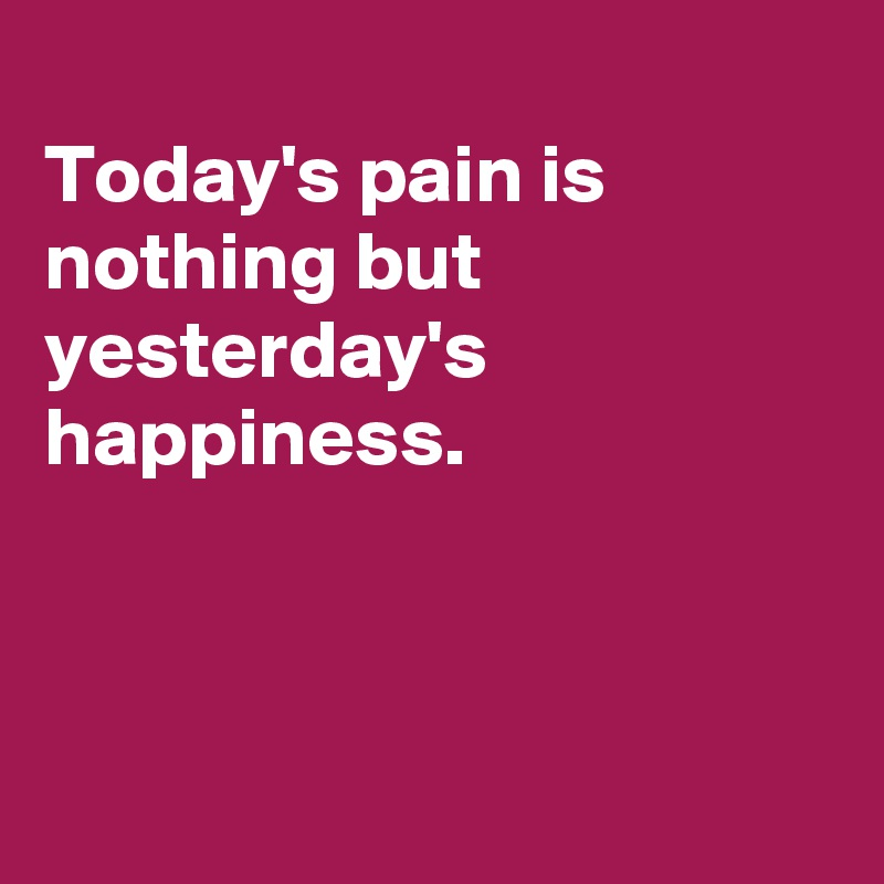 Today's pain is nothing but yesterday's happiness.