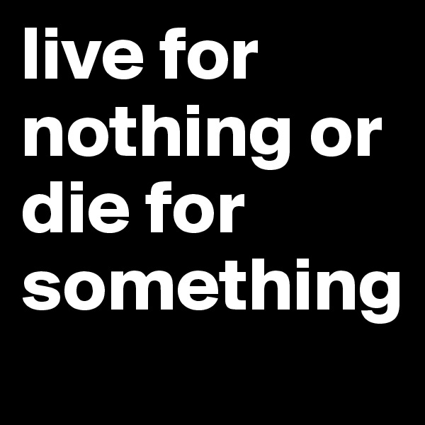 live for nothing or die for something