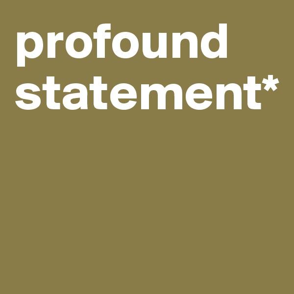 profound statement*