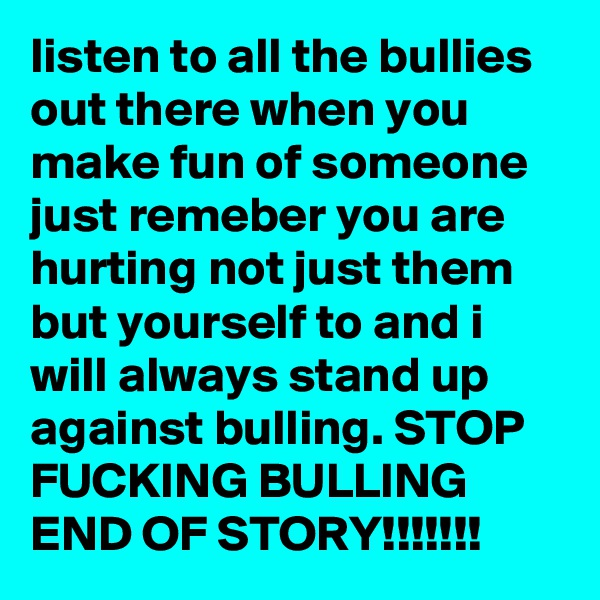 listen to all the bullies out there when you make fun of someone just remeber you are hurting not just them but yourself to and i will always stand up against bulling. STOP FUCKING BULLING END OF STORY!!!!!!!