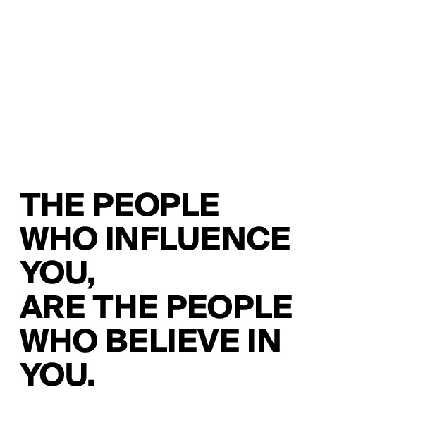 THE PEOPLE  WHO INFLUENCE YOU, ARE THE PEOPLE WHO BELIEVE IN YOU.
