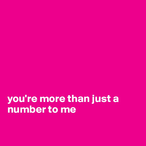 you're more than just a number to me