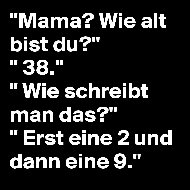 """""""Mama? Wie alt bist du?"""" """" 38."""" """" Wie schreibt man das?"""" """" Erst eine 2 und dann eine 9."""""""