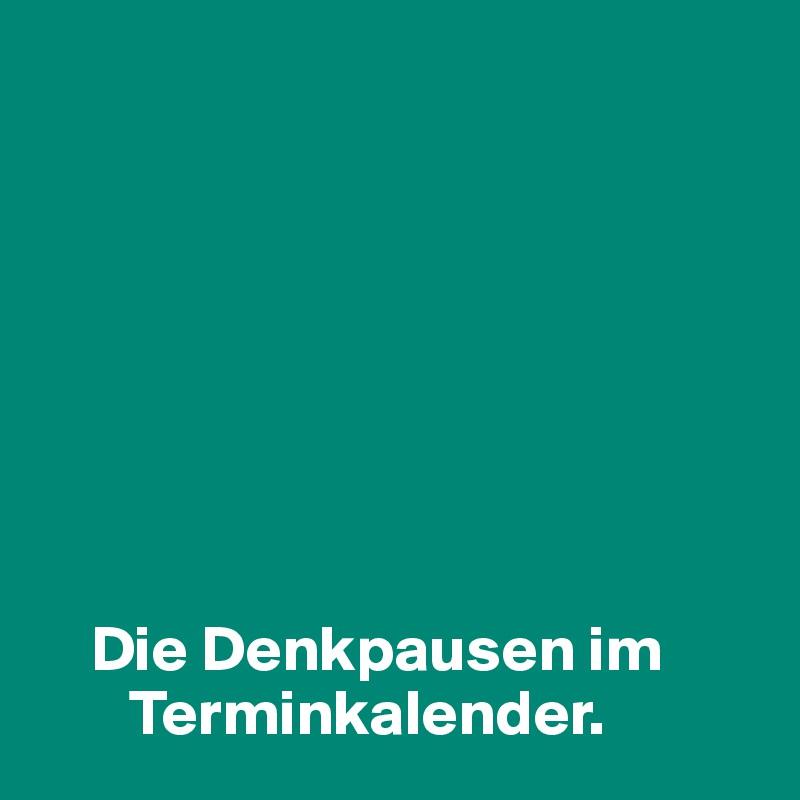 Die Denkpausen im         Terminkalender.