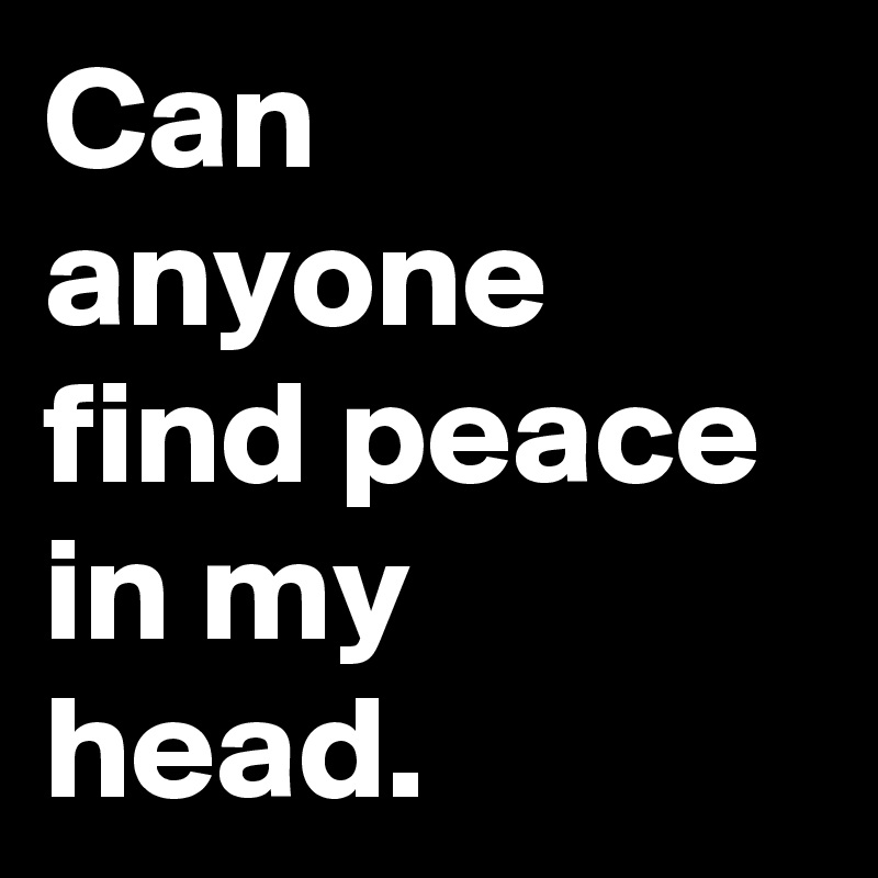 Can anyone find peace in my head.