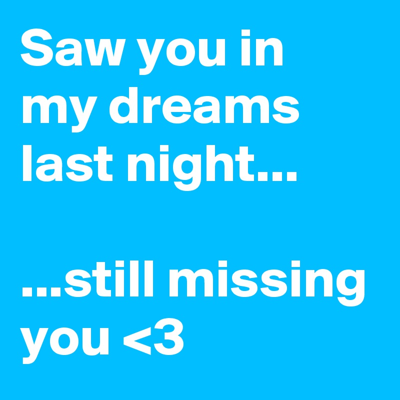 Saw you in my dreams last night...  ...still missing you <3