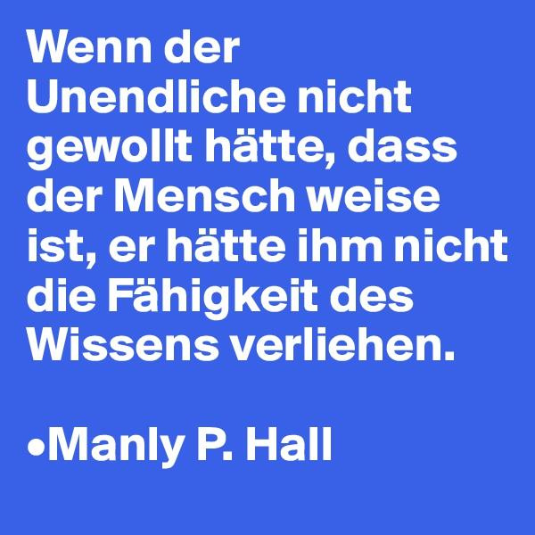 Wenn der Unendliche nicht gewollt hätte, dass der Mensch weise ist, er hätte ihm nicht die Fähigkeit des Wissens verliehen.  •Manly P. Hall
