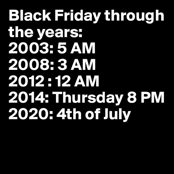 Black Friday through the years: 2003: 5 AM 2008: 3 AM 2012 : 12 AM 2014: Thursday 8 PM 2020: 4th of July