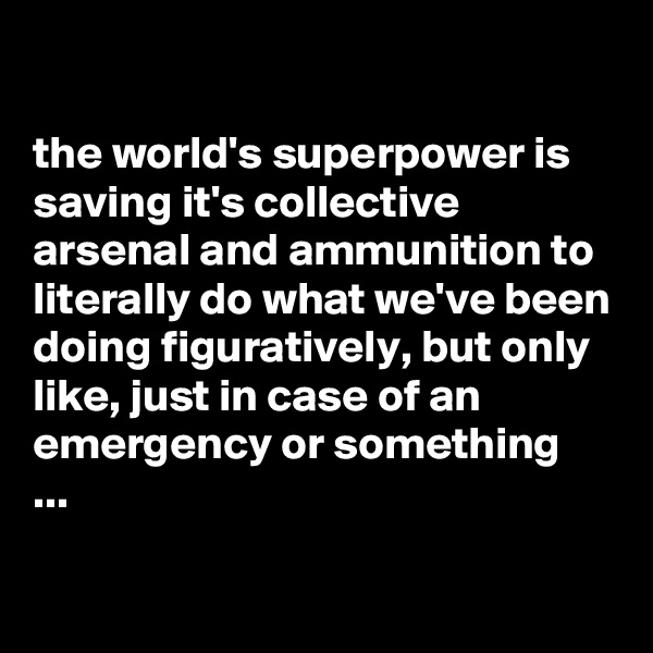 the world's superpower is saving it's collective arsenal and ammunition to literally do what we've been doing figuratively, but only like, just in case of an emergency or something  ...