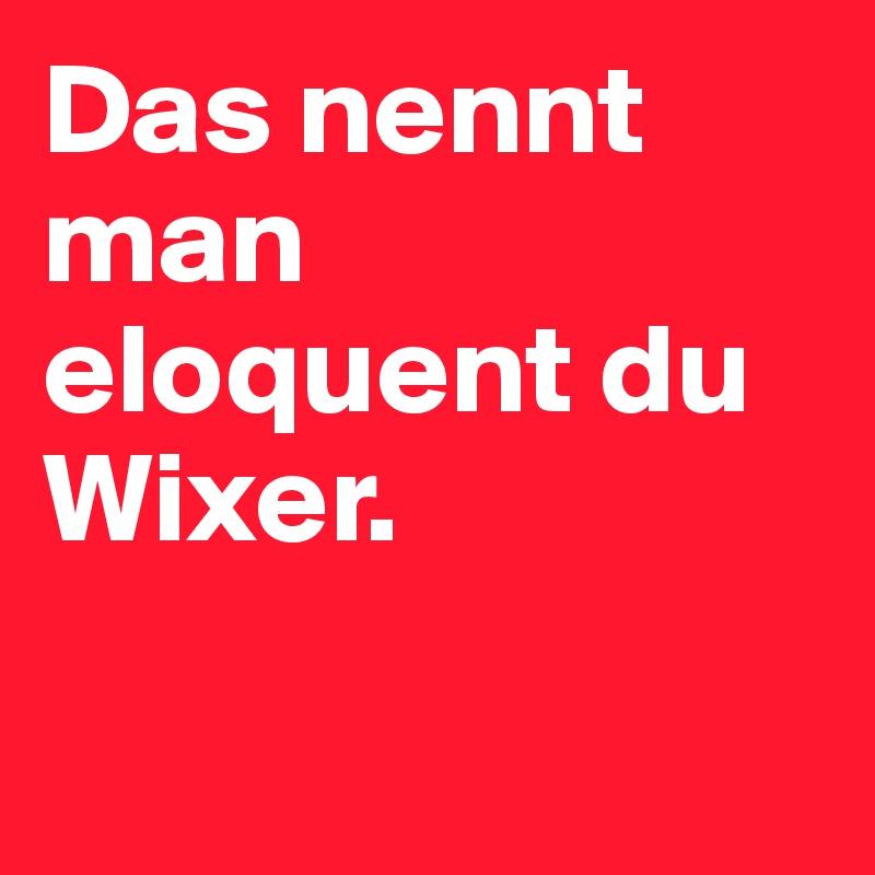 Das nennt man eloquent du Wixer.