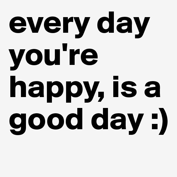 every day you're happy, is a good day :)