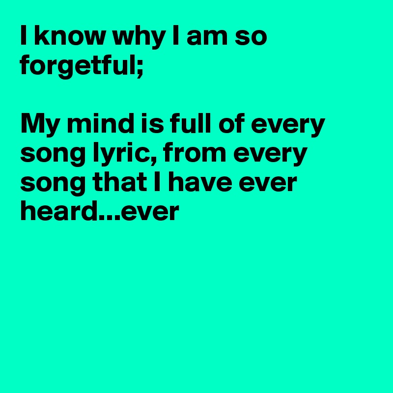 I know why I am so forgetful;  My mind is full of every song lyric, from every song that I have ever heard...ever