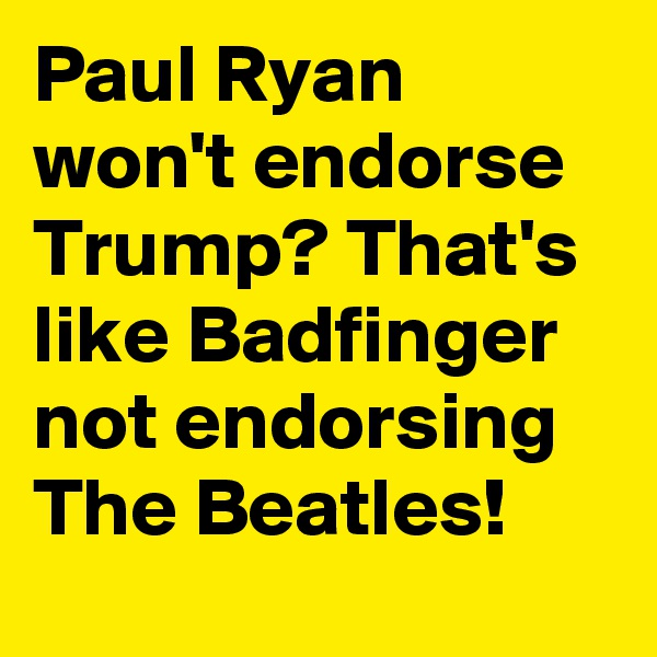 Paul Ryan won't endorse Trump? That's like Badfinger not endorsing The Beatles!