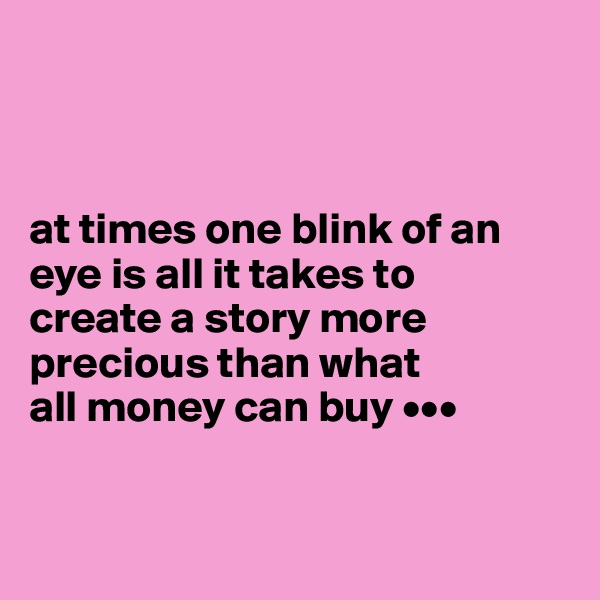 at times one blink of an  eye is all it takes to  create a story more  precious than what  all money can buy •••