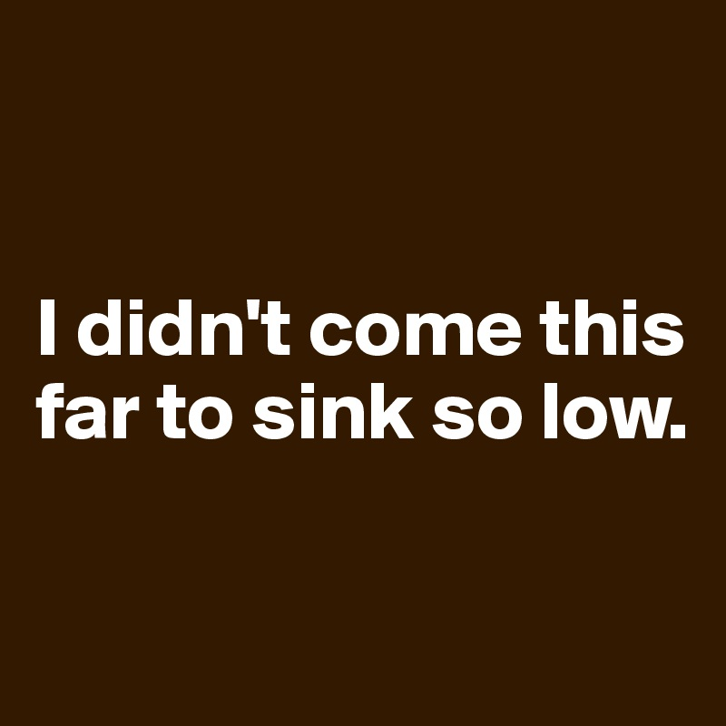 I Didn T Come This Far To Sink So Low Post By Omi On Boldomatic