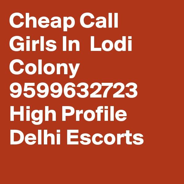 Cheap Call Girls In  Lodi Colony      9599632723    High Profile Delhi Escorts