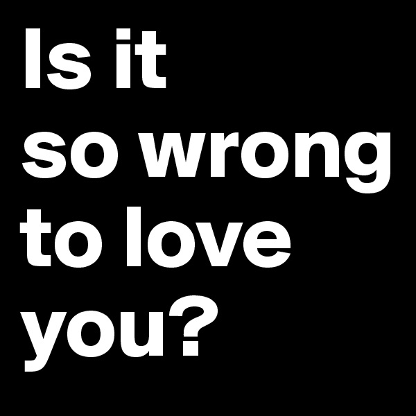 Is it  so wrong to love you?