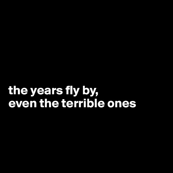 the years fly by, even the terrible ones