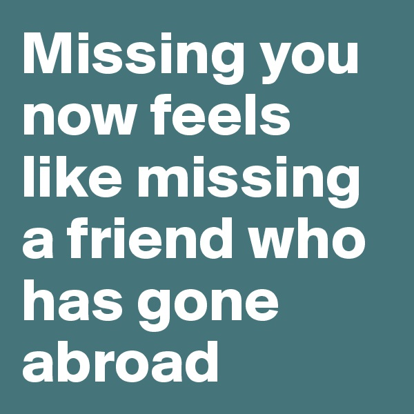 Missing you now feels like missing a friend who has gone abroad