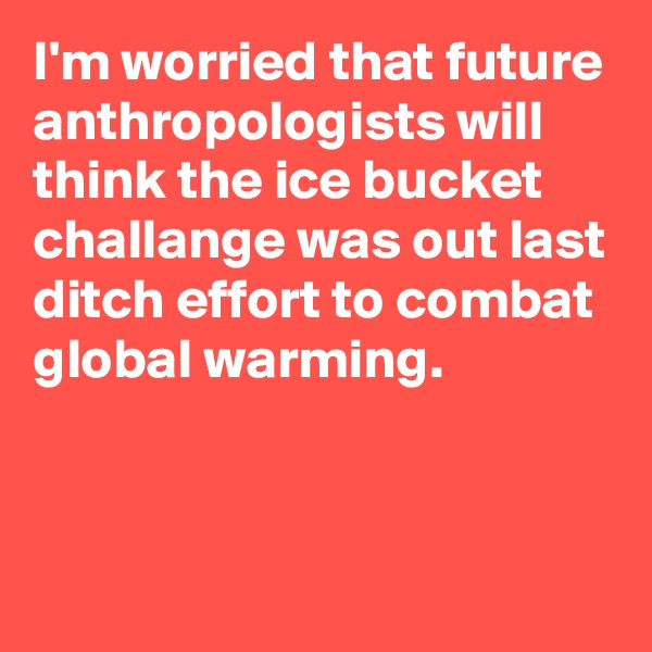 I'm worried that future anthropologists will think the ice bucket challange was out last ditch effort to combat global warming.