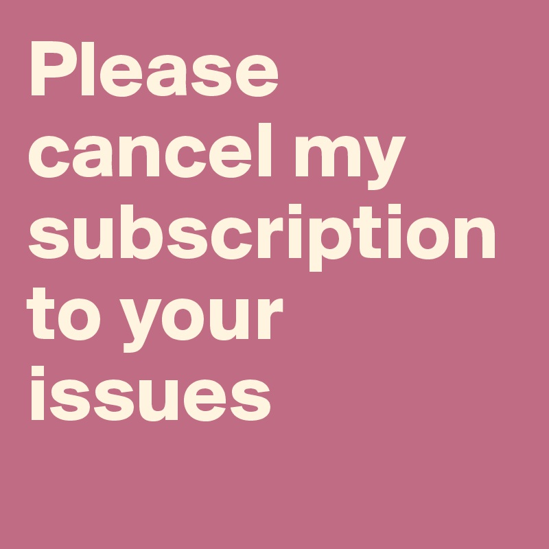 Please cancel my subscription to your issues