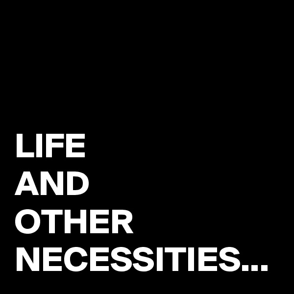LIFE AND  OTHER NECESSITIES...
