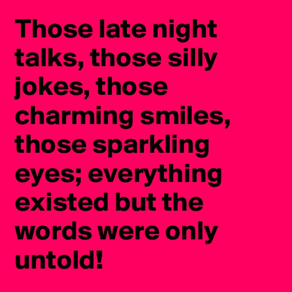 Those late night talks, those silly jokes, those charming smiles, those sparkling eyes; everything existed but the words were only untold!