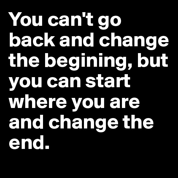 You can't go back and change the begining, but you can start where you are and change the end.
