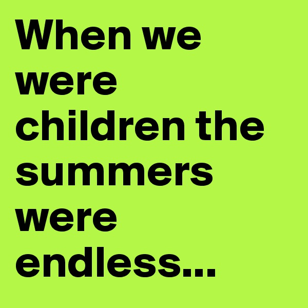 When we were children the summers were endless...
