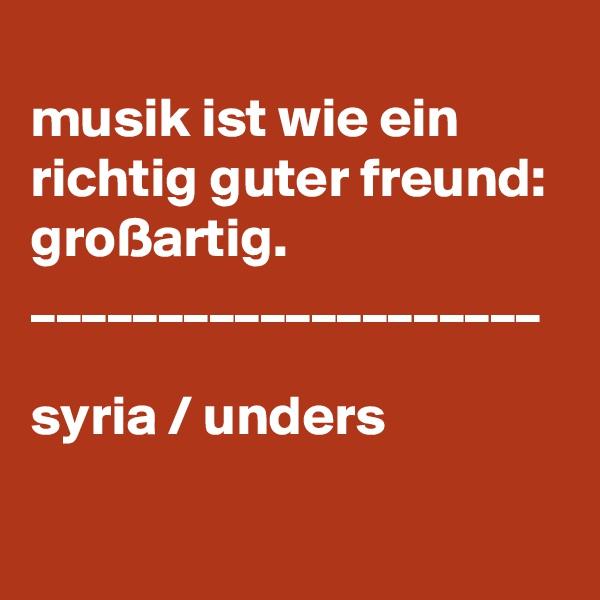 musik ist wie ein richtig guter freund: großartig.  ____________________  syria / unders