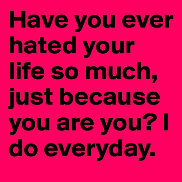 Have you ever hated your life so much, just because you are you? I do everyday.