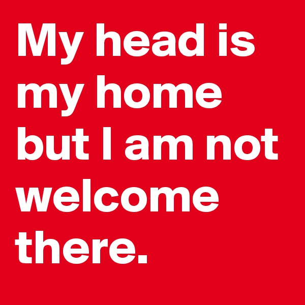 My head is my home but I am not welcome there.
