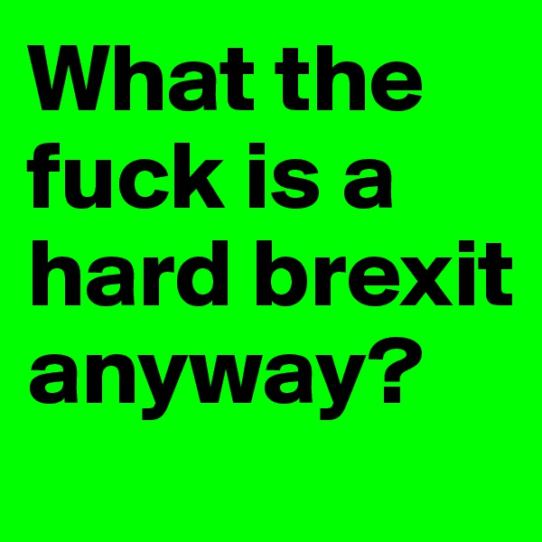 What the fuck is a hard brexit anyway?