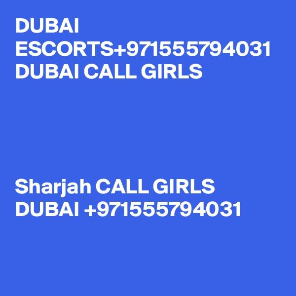 DUBAI ESCORTS+971555794031  DUBAI CALL GIRLS     Sharjah CALL GIRLS DUBAI +971555794031