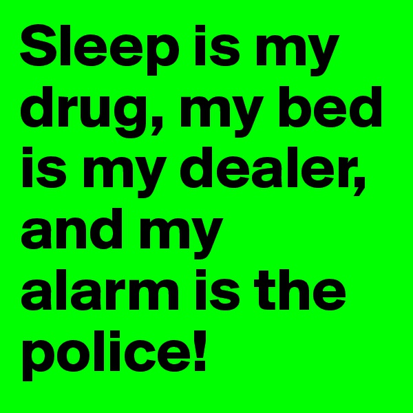 Sleep is my drug, my bed is my dealer, and my alarm is the police!