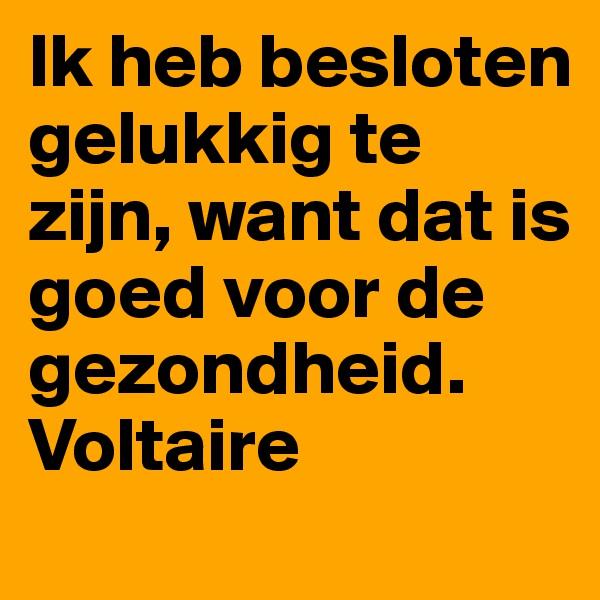 Ik heb besloten gelukkig te zijn, want dat is goed voor de gezondheid. Voltaire