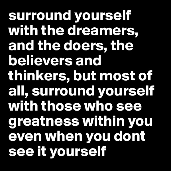 surround yourself with the dreamers, and the doers, the believers and thinkers, but most of all, surround yourself with those who see greatness within you even when you dont see it yourself