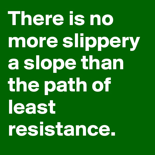 There is no more slippery a slope than the path of least resistance.