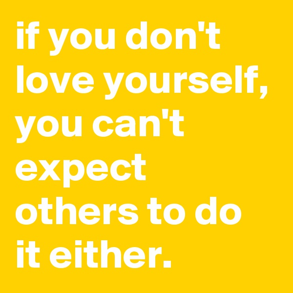 if you don't love yourself, you can't expect others to do it either.