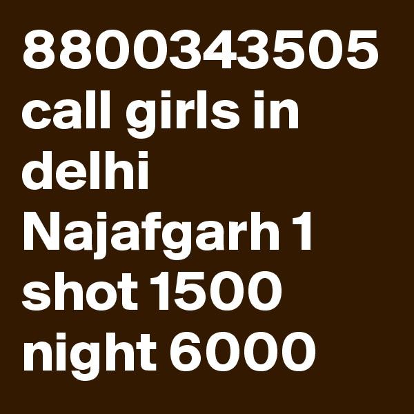 8800343505 call girls in delhi Najafgarh 1 shot 1500 night 6000