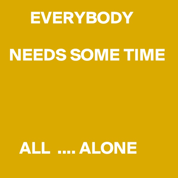 EVERYBODY  NEEDS SOME TIME        ALL  .... ALONE