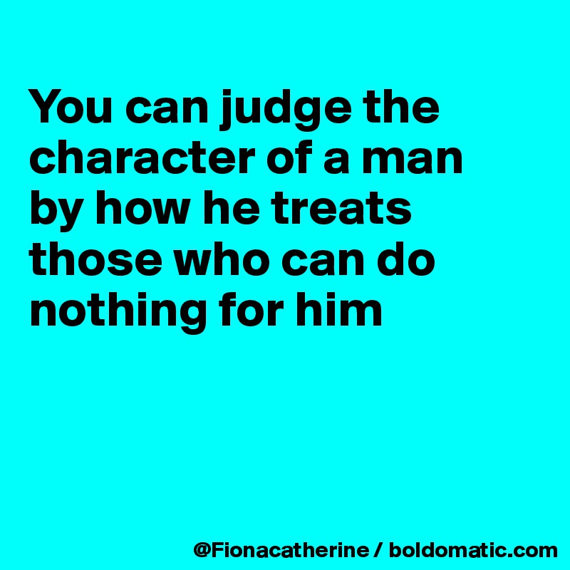 You can judge the character of a man by how he treats those who can do nothing for him