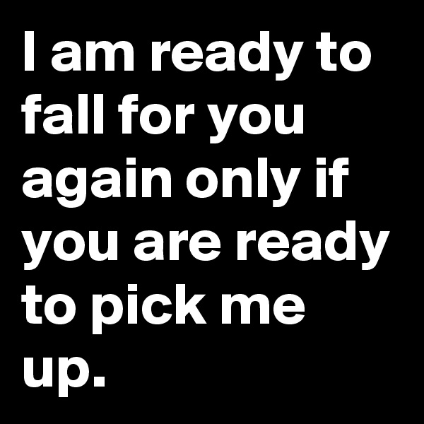 I am ready to fall for you again only if you are ready to pick me up.