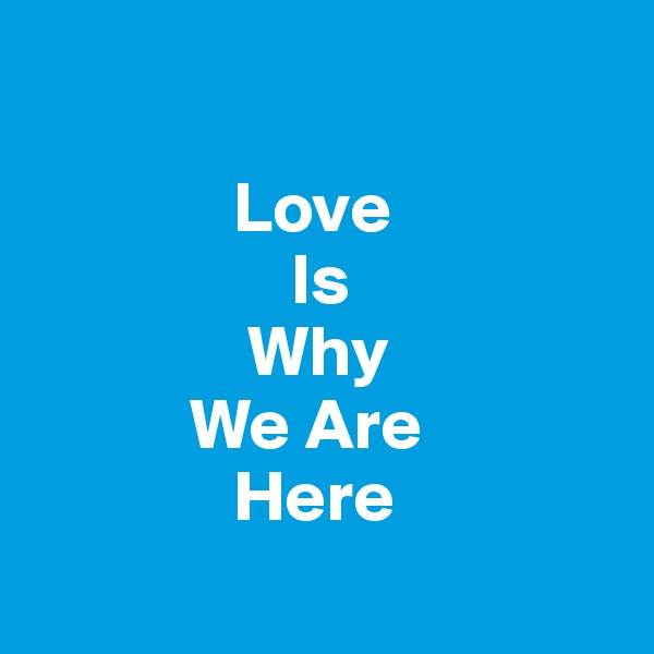 Love                   Is                Why            We Are               Here