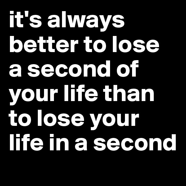it's always better to lose a second of your life than to lose your life in a second