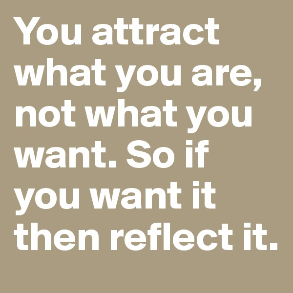 You attract what you are, not what you want. So if you want it then reflect it.