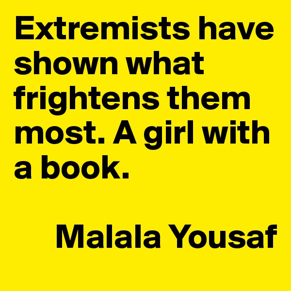 Extremists have shown what frightens them most. A girl with a book.        Malala Yousaf